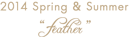 "2014 Spring & Summer Exhibition ""Feather"""