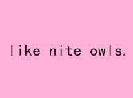LIKE NITE OWLS