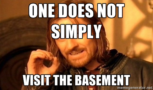 One does not simply visit the basement