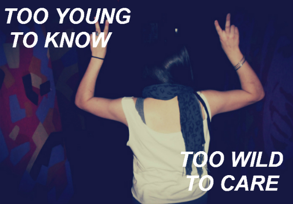 too young to know, too wild to care