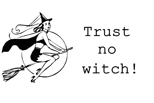 Trust no bitch, trust no witch.