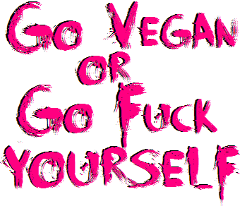 GO VEGAN OR GO FUCK YOURSELF