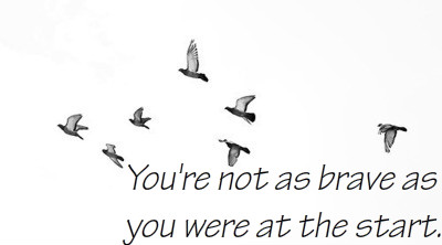 You're not as brave as you were at the start.