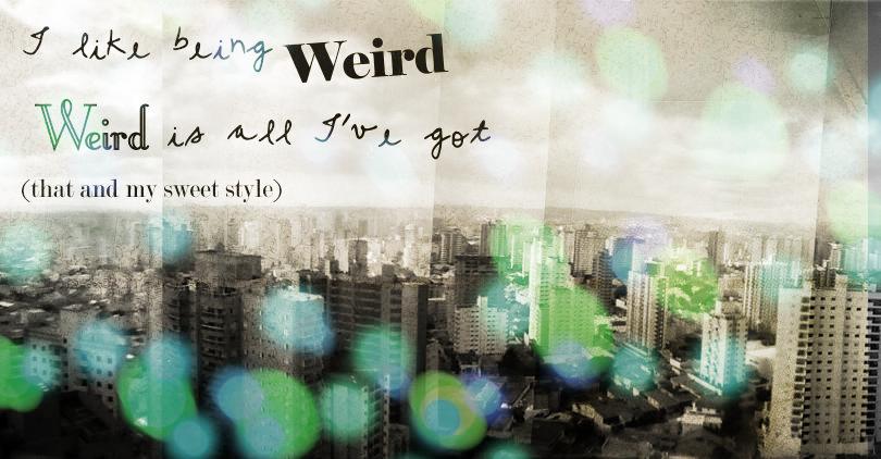 I like being weird. Weird is all I've got