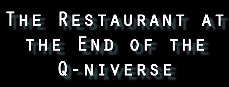 The Restaurant at the End of the Q-niverse