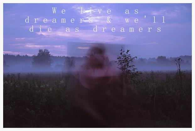 We live as dreamers & we'll die as dreamers
