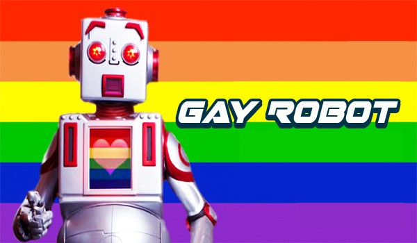 Gay Robot. I'm in love with everyone including David Hudson who told me ...