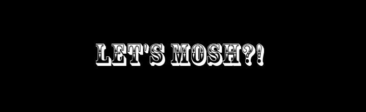 Let's Mosh?!