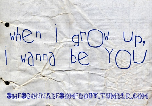 When i grow up, i wanna be YOU :D