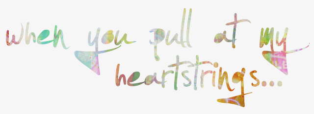 ♥ when you pull at my heartstrings...