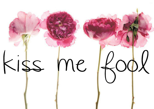 kiss me fool.