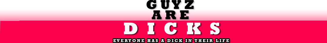 Guyz Are Dicks: Everyone Has A Dick In Their Life