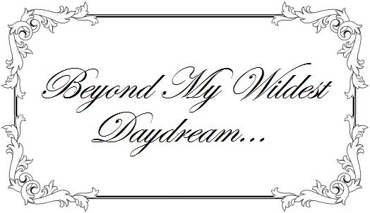 Beyond my wildest daydream...